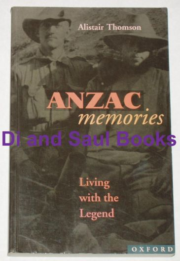 Anzac Memories - Living with the Legend, by Alistair Thomson
